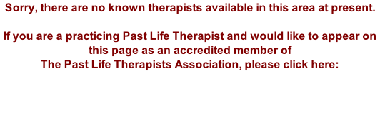 Sorry, there are no known therapists available in this area at present.  If you are a practicing Past Life Therapist and would like to appear on this page as an accredited member of The Past Life Therapists Association, please click here: