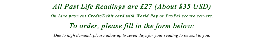 All Past Life Readings are £27 (About $35 USD)  On Line payment Credit/Debit card with World Pay or PayPal secure servers. To order, please fill in the form below: Due to high demand, please allow up to seven days for your reading to be sent to you.