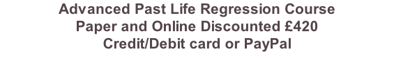 Advanced Past Life Regression Course Paper and Online Discounted £420 Credit/Debit card or PayPal
