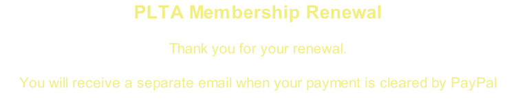 PLTA Membership Renewal  Thank you for your renewal.   You will receive a separate email when your payment is cleared by PayPal