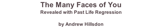 The Many Faces of You Revealed with Past Life Regression  by Andrew Hillsdon