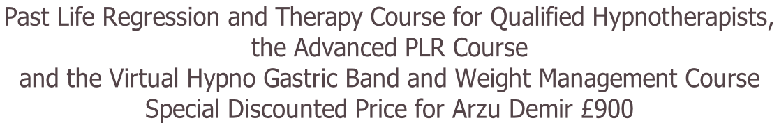 Past Life Regression and Therapy Course for Qualified Hypnotherapists,  the Advanced PLR Course  and the Virtual Hypno Gastric Band and Weight Management Course Special Discounted Price for Arzu Demir £900