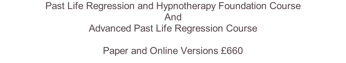 Past Life Regression and Hypnotherapy Foundation Course  And  Advanced Past Life Regression Course  Paper and Online Versions £660