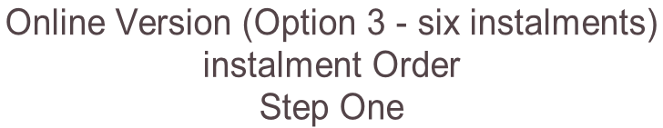 Online Version (Option 3 - six instalments)  instalment Order  Step One