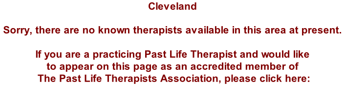 Cleveland  Sorry, there are no known therapists available in this area at present.  If you are a practicing Past Life Therapist and would like  to appear on this page as an accredited member of  The Past Life Therapists Association, please click here: